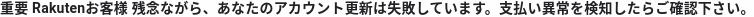 重要 Rakuten お客様 残念ながら、あなたのアカウント更新は失敗しています。支払い異常を検知したらご確認下さい。